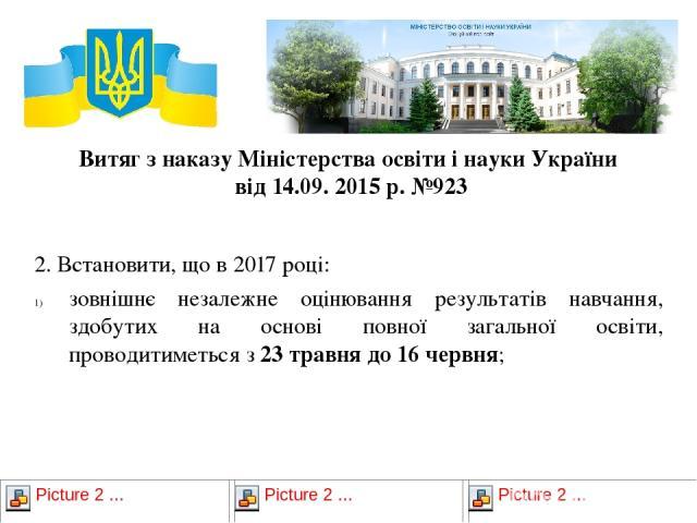 Витяг з наказу Міністерства освіти і науки України від 14.09. 2015 р. №923 2. Встановити, що в 2017 році: зовнішнє незалежне оцінювання результатів навчання, здобутих на основі повної загальної освіти, проводитиметься з 23 травня до 16 червня;