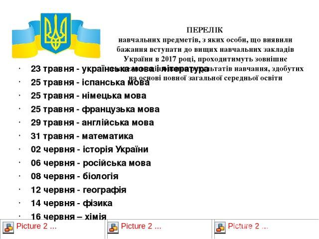 ПЕРЕЛІК навчальних предметів, з яких особи, що виявили бажання вступати до вищих навчальних закладів України в 2017 році, проходитимуть зовнішнє незалежне оцінювання результатів навчання, здобутих на основі повної загальної середньої освіти 23 травн…