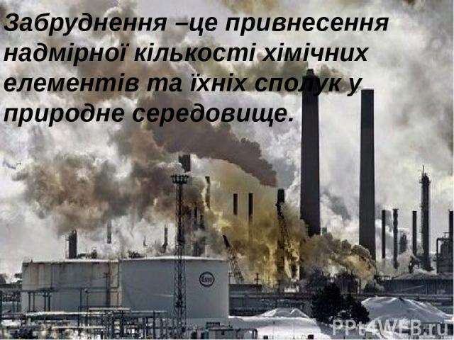 Забруднення –це привнесення надмірної кількості хімічних елементів та їхніх сполук у природне середовище.