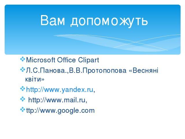 Microsoft Office Clipart Л.С.Панова.,В.В.Протопопова «Весняні квіти» http://www.yandex.ru, http://www.mail.ru, ttp://www.google.com Вам допоможуть
