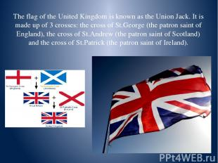 The flag of the United Kingdom is known as the Union Jack. It is made up of 3 cr