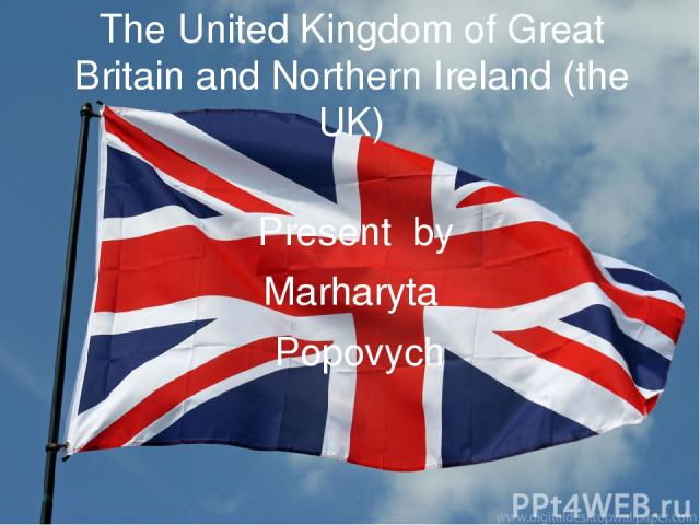 The United Kingdom of Great Britain and Northern Ireland (the UK) Present by Marharyta Popovych