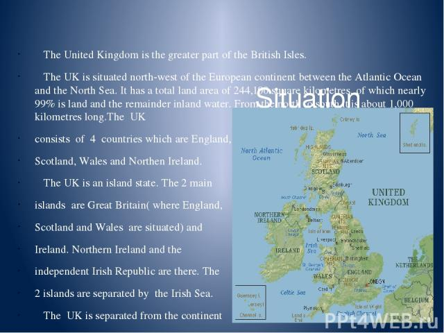 Situation The United Kingdom is the greater part of the British Isles. The UK is situated north-west of the European continent between the Atlantic Ocean and the North Sea. It has a total land area of 244,100 square kilometres, of which nearly 99% i…