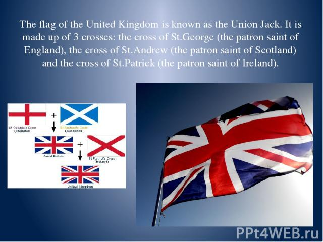 The flag of the United Kingdom is known as the Union Jack. It is made up of 3 crosses: the cross of St.George (the patron saint of England), the cross of St.Andrew (the patron saint of Scotland) and the cross of St.Patrick (the patron saint of Ireland).