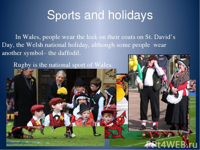 Sports and holidays In Wales, people wear the leek on their coats on St. David's Day, the Welsh national holiday, although some people wear another symbol– the daffodil. Rugby is the national sport of Wales.