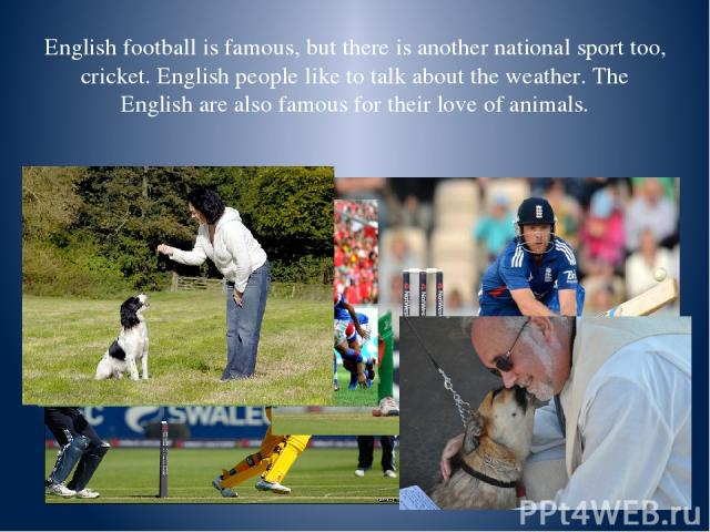 English football is famous, but there is another national sport too, cricket. English people like to talk about the weather. The English are also famous for their love of animals.