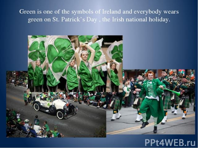 Green is one of the symbols of Ireland and everybody wears green on St. Patrick's Day , the Irish national holiday.