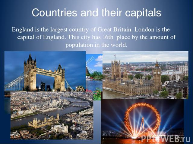 Countries and their capitals England is the largest country of Great Britain. London is the capital of England. This city has 16th place by the amount of population in the world.