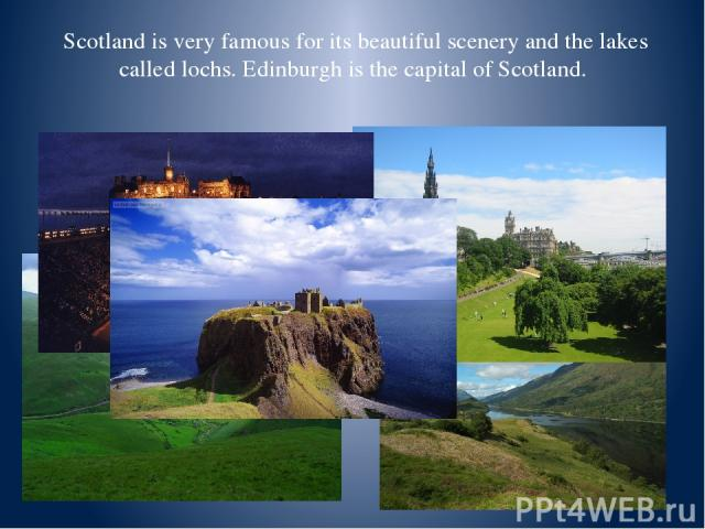 Scotland is very famous for its beautiful scenery and the lakes called lochs. Edinburgh is the capital of Scotland.