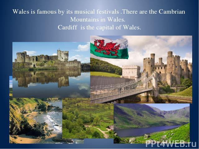 Wales is famous by its musical festivals .There are the Cambrian Mountains in Wales. Cardiff is the capital of Wales.