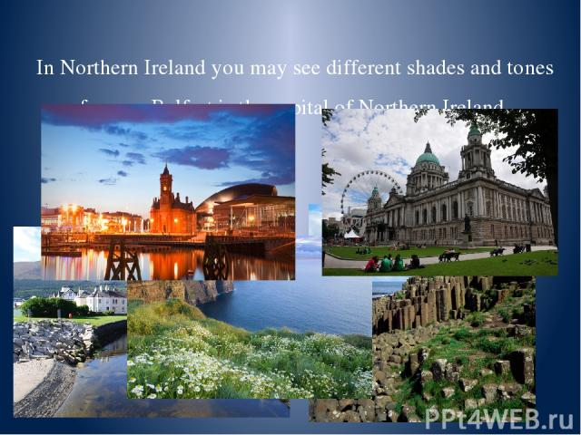 In Northern Ireland you may see different shades and tones of green. Belfast is the capital of Northern Ireland.