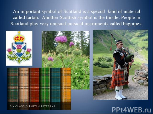 An important symbol of Scotland is a special kind of material called tartan. Another Scottish symbol is the thistle. People in Scotland play very unusual musical instruments called bagpipes.