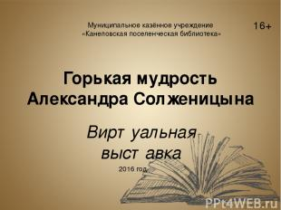 Горькая мудрость Александра Солженицына Виртуальная выставка Муниципальное казён