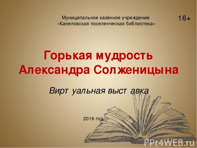 Горькая мудрость Александра Солженицына Виртуальная выставка Муниципальное казённое учреждение «Канеловская поселенческая библиотека» 2016 год 16+