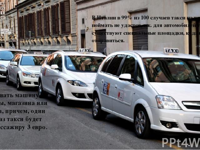 В Италии в 99% из 100 случаев такси на улице поймать не удастся, т.к. для автомобилей такси существуют специальные площадки, куда и следует отправиться. Либо вызвать машину из гостиницы, магазина или ресторана, причем, один лишь заказ такси будет ст…