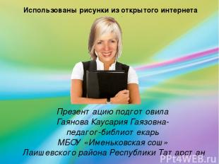 Презентацию подготовила Гаянова Каусария Гаязовна- педагог-библиотекарь МБОУ «Им