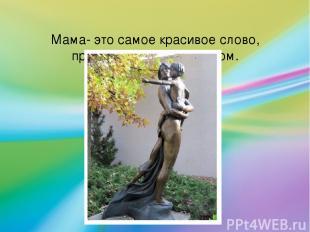 Мама- это самое красивое слово, произнесенное человеком.