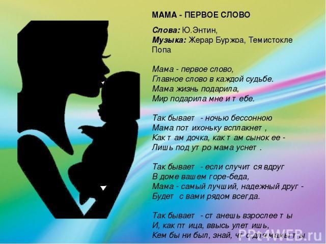 МАМА - ПЕРВОЕ СЛОВО Слова:Ю.Энтин, Музыка:Жерар Буржоа, Темистокле Попа  Мама - первое слово, Главное слово в каждой судьбе. Мама жизнь подарила, Мир подарила мне и тебе.  Так бывает - ночью бессонною Мама потихоньку всплакнет, Как там доч…