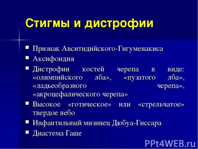 Стигмы и дистрофии Признак Авситидийского-Гигуменакиса Аксифоидия Дистрофии костей черепа в виде: «олимпийского лба», «пузатого лба», «ладьеобразного черепа», «акроцефалического черепа» Высокое «готическое» или «стрельчатое» твердое небо Инфантильны…