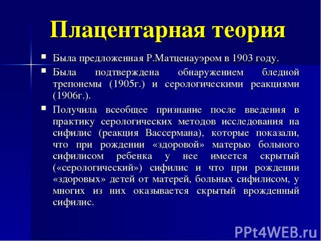 Плацентарная теория Была предложенная Р.Матценауэром в 1903 году. Была подтверждена обнаружением бледной трепонемы (1905г.) и серологическими реакциями (1906г.). Получила всеобщее признание после введения в практику серологических методов исследован…