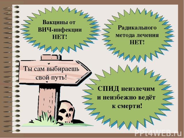 СПИД неизлечим и неизбежно ведёт к смерти! Вакцины от ВИЧ-инфекции НЕТ! Радикального метода лечения НЕТ! Ты сам выбираешь свой путь!