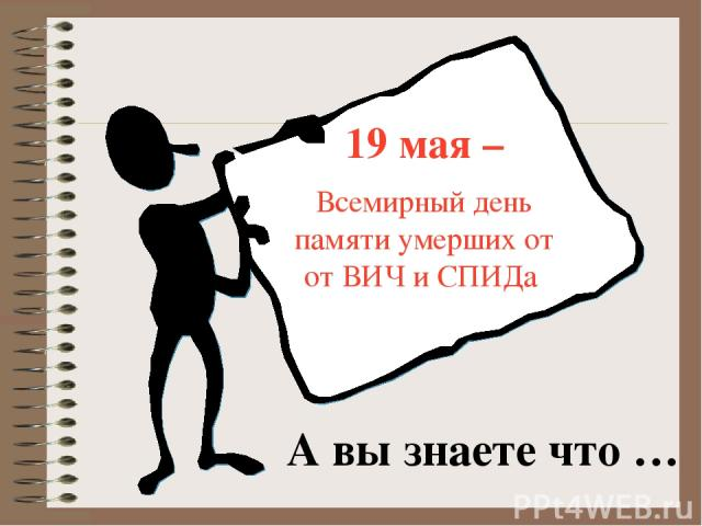 19 мая – Всемирный день памяти умерших от от ВИЧ и СПИДа А вы знаете что …