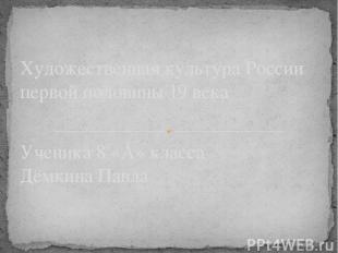 Ученика 8 «А» класса Дёмкина Павла Художественная культура России первой половин
