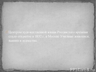 Центром художественной жизни России того времени стало открытое в 1832 г. в Моск