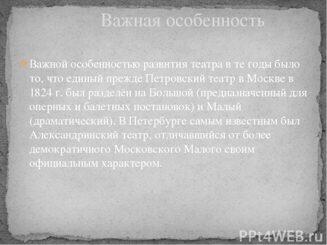 Важной особенностью развития театра в те годы было то, что единый прежде Петровский театр в Москве в 1824 г. был разделён на Большой (предназначенный для оперных и балетных постановок) и Малый (драматический). В Петербурге самым известным был Алекса…