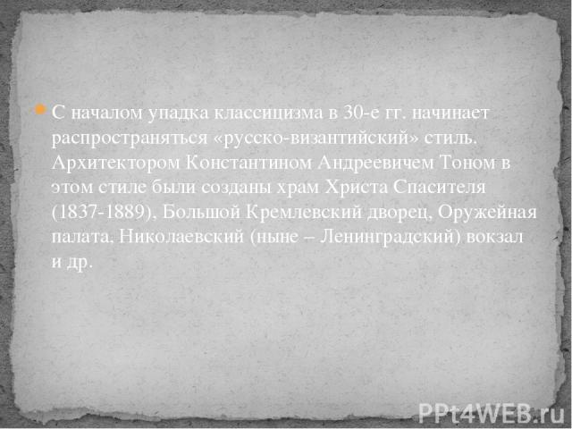 С началом упадка классицизма в 30-е гг. начинает распространяться «русско-византийский» стиль. Архитектором Константином Андреевичем Тоном в этом стиле были созданы храм Христа Спасителя (1837-1889), Большой Кремлевский дворец, Оружейная палата, Ник…
