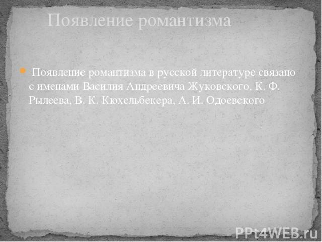 Появление романтизма в русской литературе связано с именами Василия Андреевича Жуковского, К. Ф. Рылеева, В. К. Кюхельбекера, А. И. Одоевского Появление романтизма