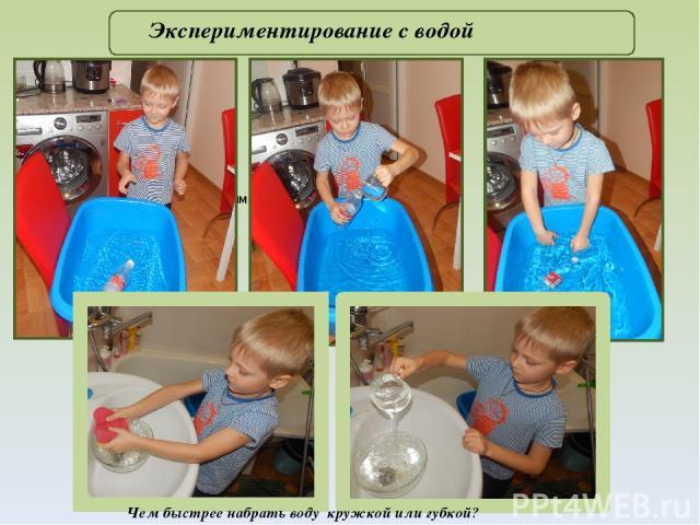 .( Фото. Экспериментирование с бутылкой) Экспериментирование с водой Чем быстрее набрать воду кружкой или губкой?