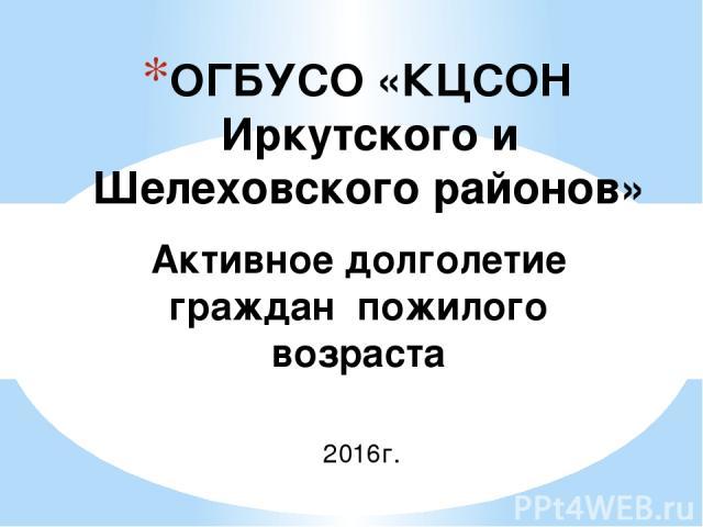 ОГБУСО «КЦСОН Иркутского и Шелеховского районов» Активное долголетие граждан пожилого возраста 2016г.