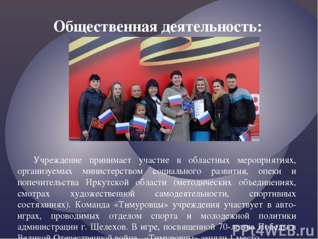 Учреждение принимает участие в областных мероприятиях, организуемых министерством социального развития, опеки и попечительства Иркутской области (методических объединениях, смотрах художественной самодеятельности, спортивных состязаниях). Команда «Т…