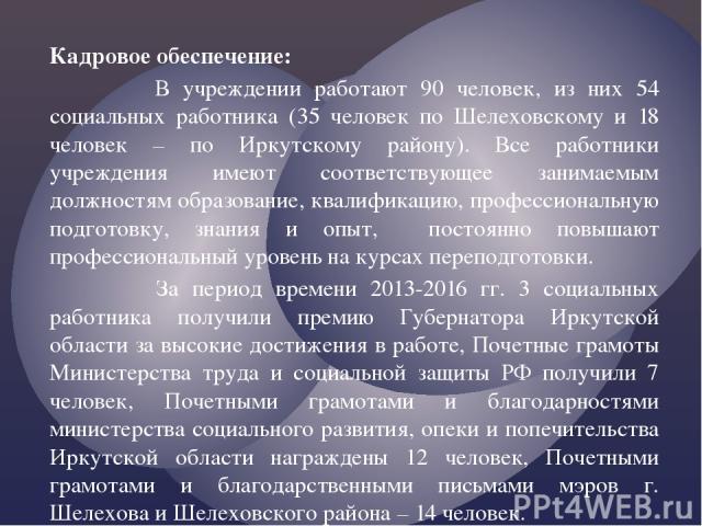 Кадровое обеспечение: В учреждении работают 90 человек, из них 54 социальных работника (35 человек по Шелеховскому и 18 человек – по Иркутскому району). Все работники учреждения имеют соответствующее занимаемым должностям образование, квалификацию, …