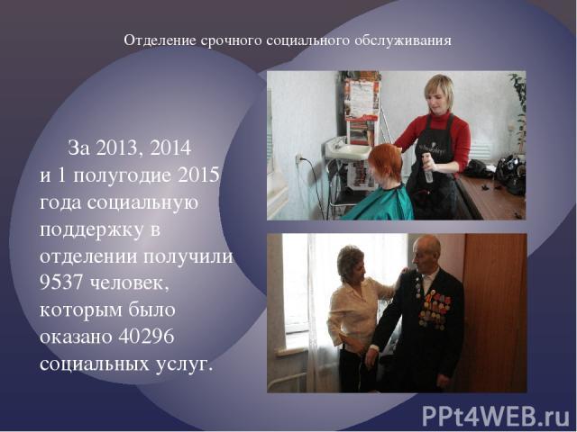 За 2013, 2014 и 1 полугодие 2015 года социальную поддержку в отделении получили 9537 человек, которым было оказано 40296 социальных услуг. Отделение срочного социального обслуживания
