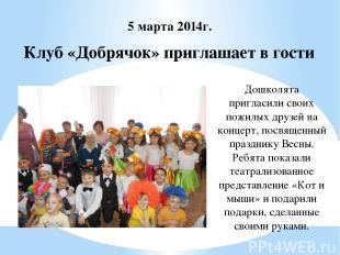 Клуб «Добрячок» приглашает в гости 5 марта 2014г. Дошколята пригласили своих пож