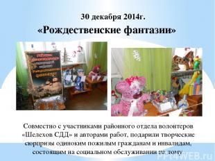 «Рождественские фантазии» 30 декабря 2014г. Совместно с участниками районного от