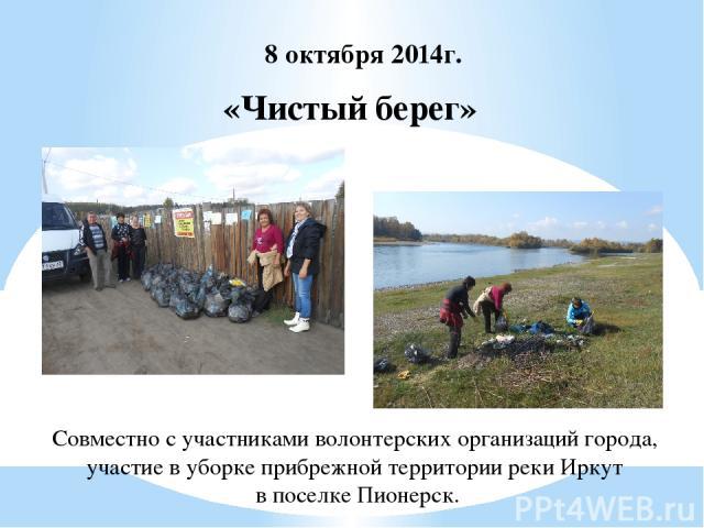 «Чистый берег» 8 октября 2014г. Совместно с участниками волонтерских организаций города, участие в уборке прибрежной территории реки Иркут в поселке Пионерск.