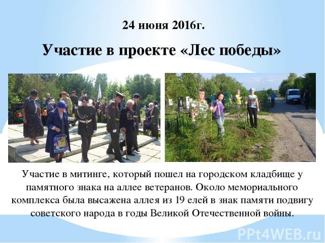 Участие в проекте «Лес победы» 24 июня 2016г. Участие в митинге, который пошел на городском кладбище у памятного знака на аллее ветеранов. Около мемориального комплекса была высажена аллея из 19 елей в знак памяти подвигу советского народа в годы Ве…