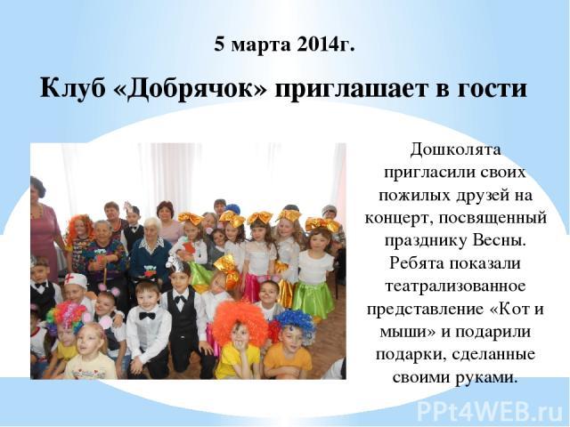 Клуб «Добрячок» приглашает в гости 5 марта 2014г. Дошколята пригласили своих пожилых друзей на концерт, посвященный празднику Весны. Ребята показали театрализованное представление «Кот и мыши» и подарили подарки, сделанные своими руками.