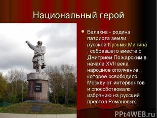 Национальный герой Балахна - родина патриота земли русскойКузьмы Минина, собрав