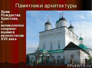 Памятники архитектуры Храм Рождества Христова, с великолепно сохрани- вшимся ико