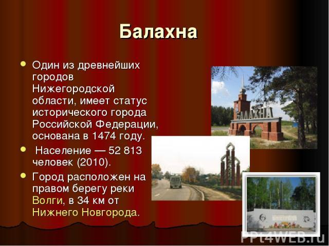 Балахна  Один из древнейших городов Нижегородской области, имеет статус исторического города Российской Федерации, основана в 1474 году. Население— 52813 человек (2010). Город расположен на правом берегу рекиВолги, в 34км отНижнего Новгорода.