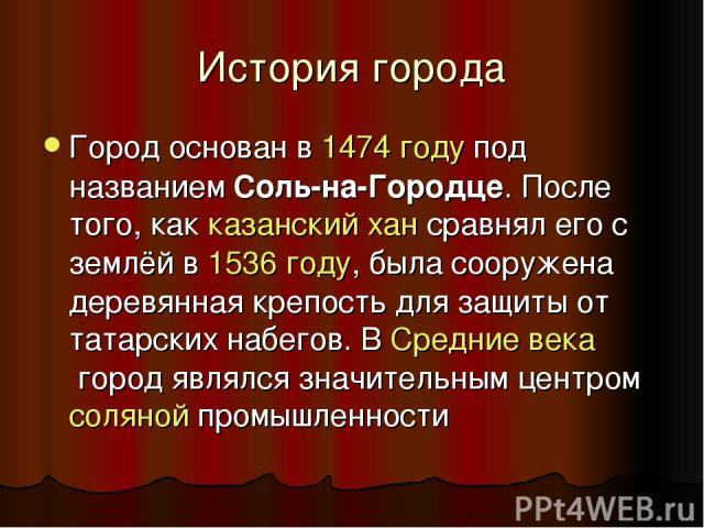История города Город основан в1474 годупод названиемСоль-на-Городце. После того, как казанский хансравнял его с землёй в1536 году, была сооружена деревянная крепость для защиты от татарских набегов. ВСредние векагород являлся значительным цен…