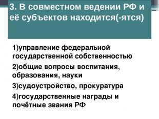 3. В совместном ведении РФ и её субъектов находится(-ятся) 1)управление федераль