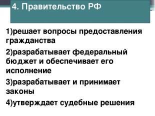 4. Правительство РФ 1)решает вопросы предоставления гражданства 2)разрабатывает