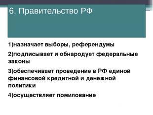 6. Правительство РФ 1)назначает выборы, референдумы 2)подписывает и обнародует ф