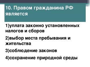 10. Правом гражданина РФ является 1)уплата законно установленных налогов и сборо