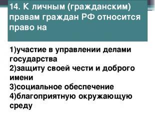 14. К личным (гражданским) правам граждан РФ относится право на 1)участие в упра